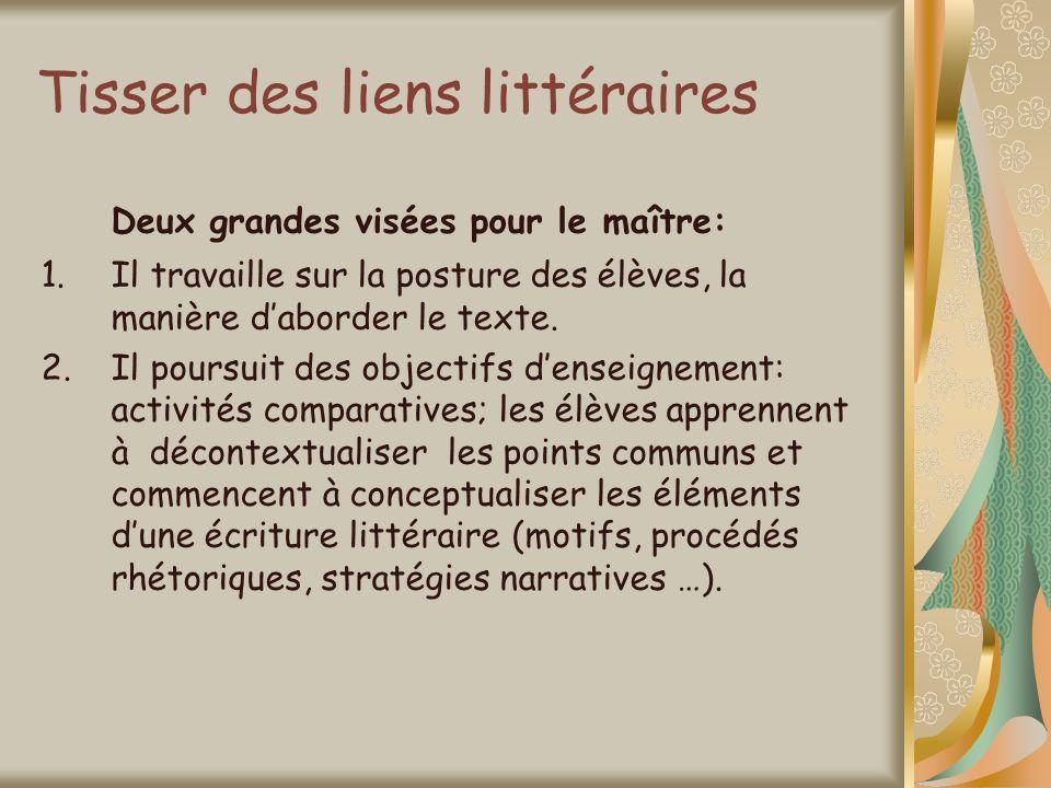 Tisser des liens littéraires Deux grandes visées pour le maître: 1.Il travaille sur la posture des élèves, la manière daborder le texte. 2.Il poursuit