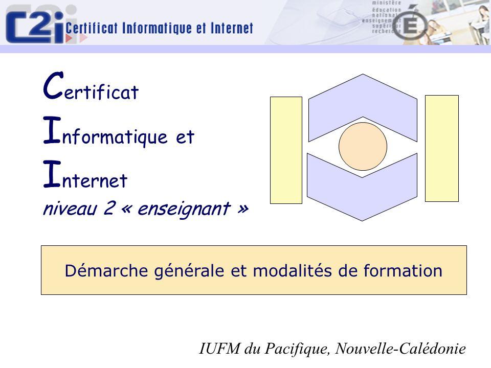 Démarche générale et modalités de formation C ertificat I nformatique et I nternet niveau 2 « enseignant » IUFM du Pacifique, Nouvelle-Calédonie