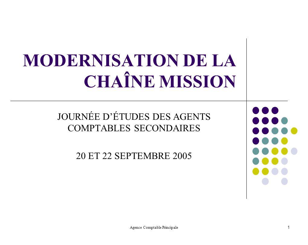 Agence Comptable Principale 1 MODERNISATION DE LA CHAÎNE MISSION JOURNÉE DÉTUDES DES AGENTS COMPTABLES SECONDAIRES 20 ET 22 SEPTEMBRE 2005