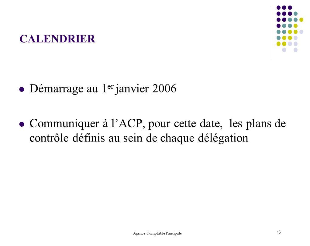 Agence Comptable Principale 16 CALENDRIER Démarrage au 1 er janvier 2006 Communiquer à lACP, pour cette date, les plans de contrôle définis au sein de