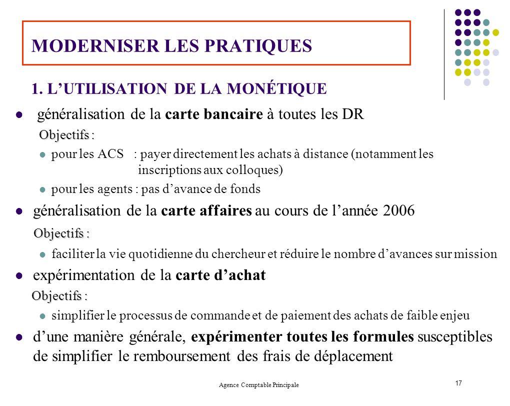 Agence Comptable Principale 17 MODERNISER LES PRATIQUES 1. LUTILISATION DE LA MONÉTIQUE généralisation de la carte bancaire à toutes les DR Objectifs