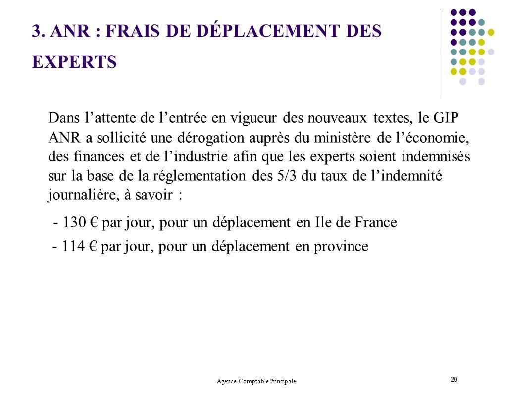 Agence Comptable Principale 20 3. ANR : FRAIS DE DÉPLACEMENT DES EXPERTS Dans lattente de lentrée en vigueur des nouveaux textes, le GIP ANR a sollici