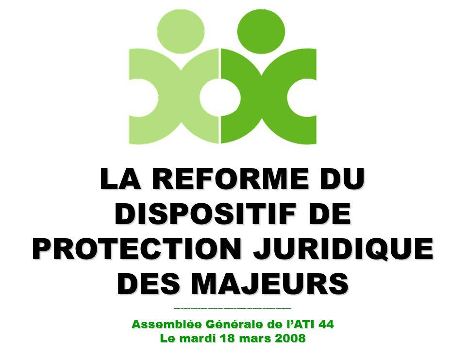 LA REFORME DU DISPOSITIF DE PROTECTION JURIDIQUE DES MAJEURS ____________________________________ Assemblée Générale de lATI 44 Le mardi 18 mars 2008
