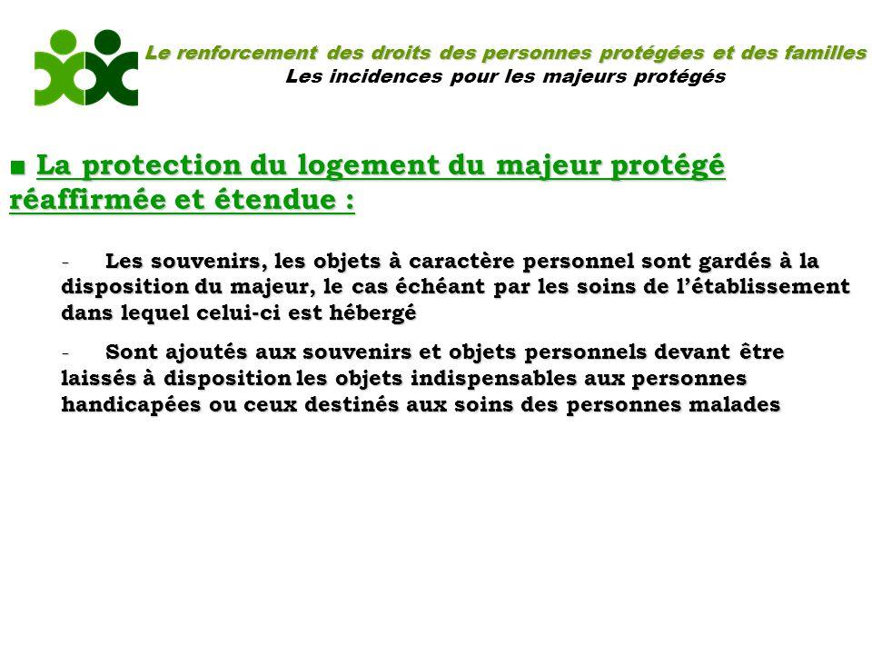 Le renforcement des droits des personnes protégées et des familles Les incidences pour les majeurs protégés La protection du logement du majeur protég