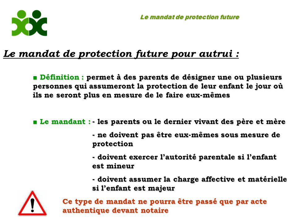 Le mandat de protection future Le mandat de protection future pour autrui : Définition : permet à des parents de désigner une ou plusieurs personnes q