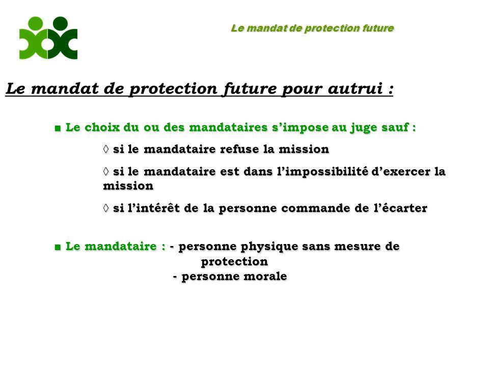 Le mandat de protection future Le mandat de protection future pour autrui : Le choix du ou des mandataires simpose au juge sauf : Le choix du ou des m