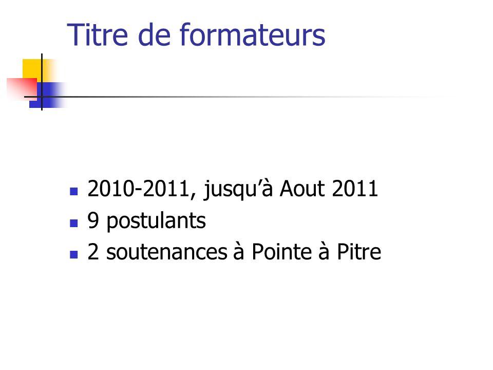 Titre de formateurs 2010-2011, jusquà Aout 2011 9 postulants 2 soutenances à Pointe à Pitre