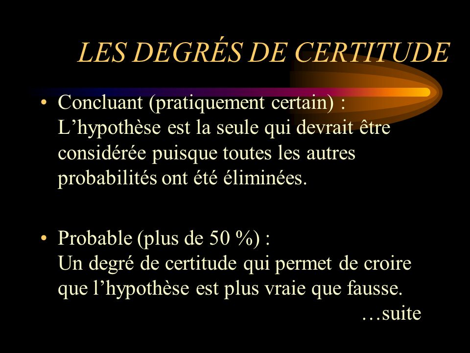 LES DEGRÉS DE CERTITUDE Concluant (pratiquement certain) : Lhypothèse est la seule qui devrait être considérée puisque toutes les autres probabilités