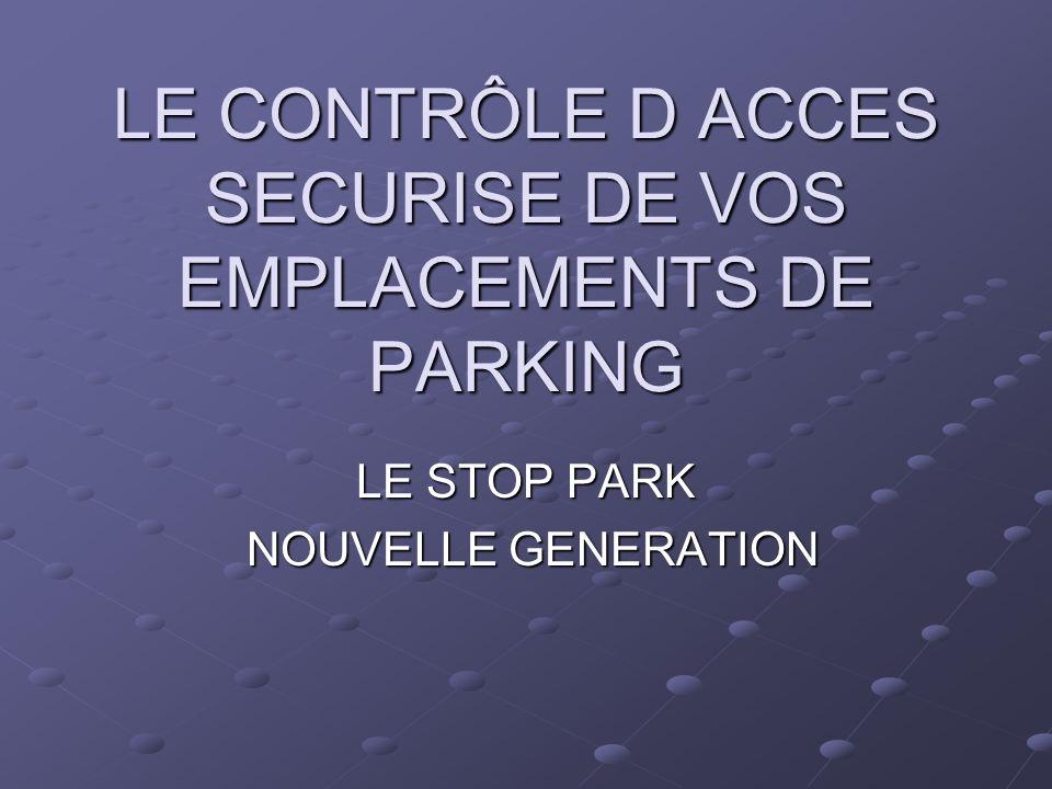 LE CONTRÔLE D ACCES SECURISE DE VOS EMPLACEMENTS DE PARKING LE STOP PARK NOUVELLE GENERATION NOUVELLE GENERATION