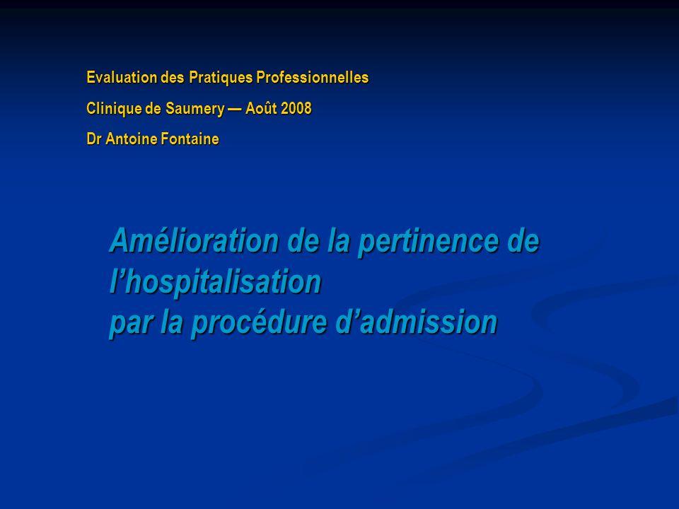 Amélioration de la pertinence de lhospitalisation par la procédure dadmission Evaluation des Pratiques Professionnelles Clinique de Saumery Août 2008