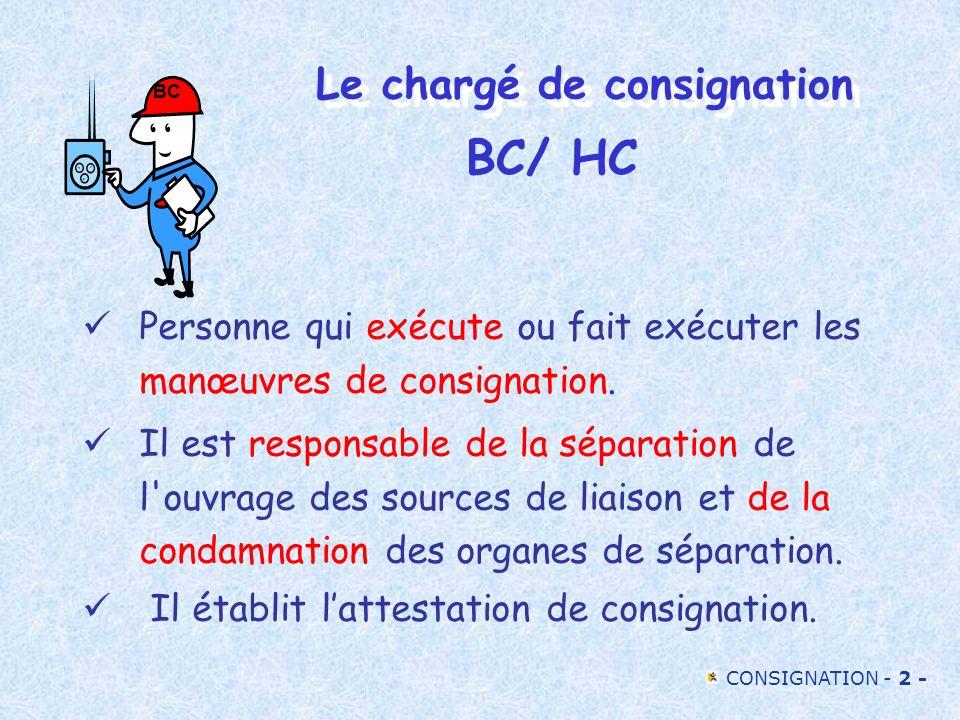 CONSIGNATION - 2 - Le chargé de consignation Personne qui exécute ou fait exécuter les manœuvres de consignation. Il est responsable de la séparation