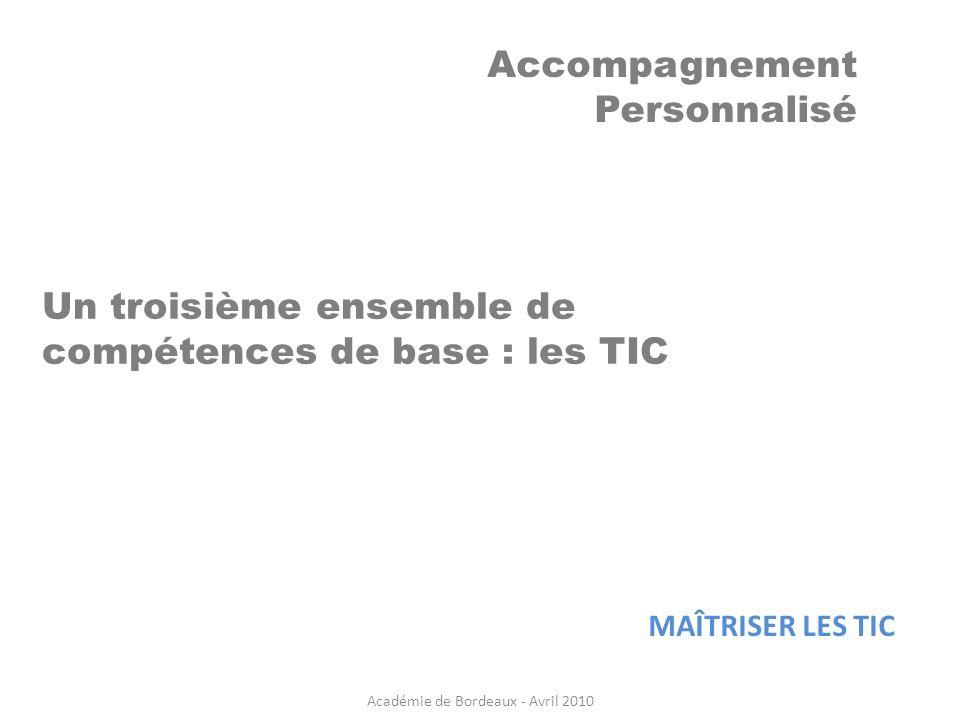 Accompagnement Personnalisé Un troisième ensemble de compétences de base : les TIC MAÎTRISER LES TIC Académie de Bordeaux - Avril 2010