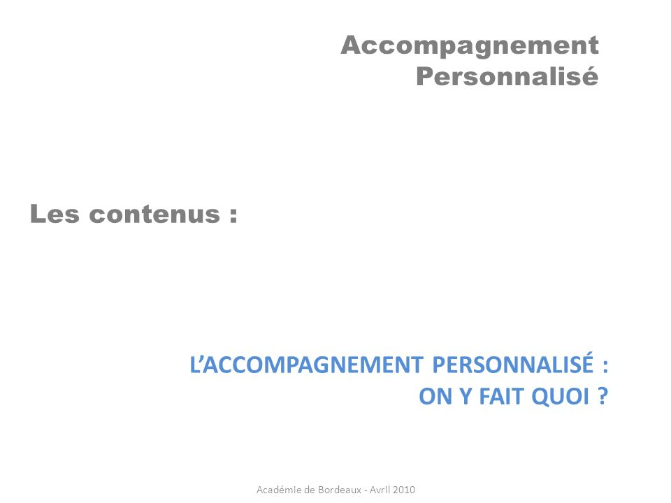 Accompagnement Personnalisé LACCOMPAGNEMENT PERSONNALISÉ : ON Y FAIT QUOI ? Les contenus : Académie de Bordeaux - Avril 2010