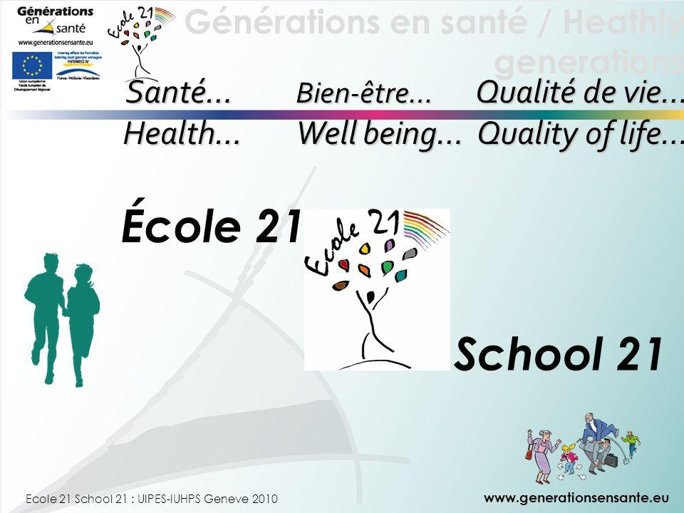 Générations en santé / Heathly generations Ecole 21 School 21 : UIPES-IUHPS Geneve 2010 Santé… Bien-être… Qualité de vie… Santé… Bien-être… Qualité de vie… Health… Well being… Quality of life… www.generationsensante.eu École 21 School 21
