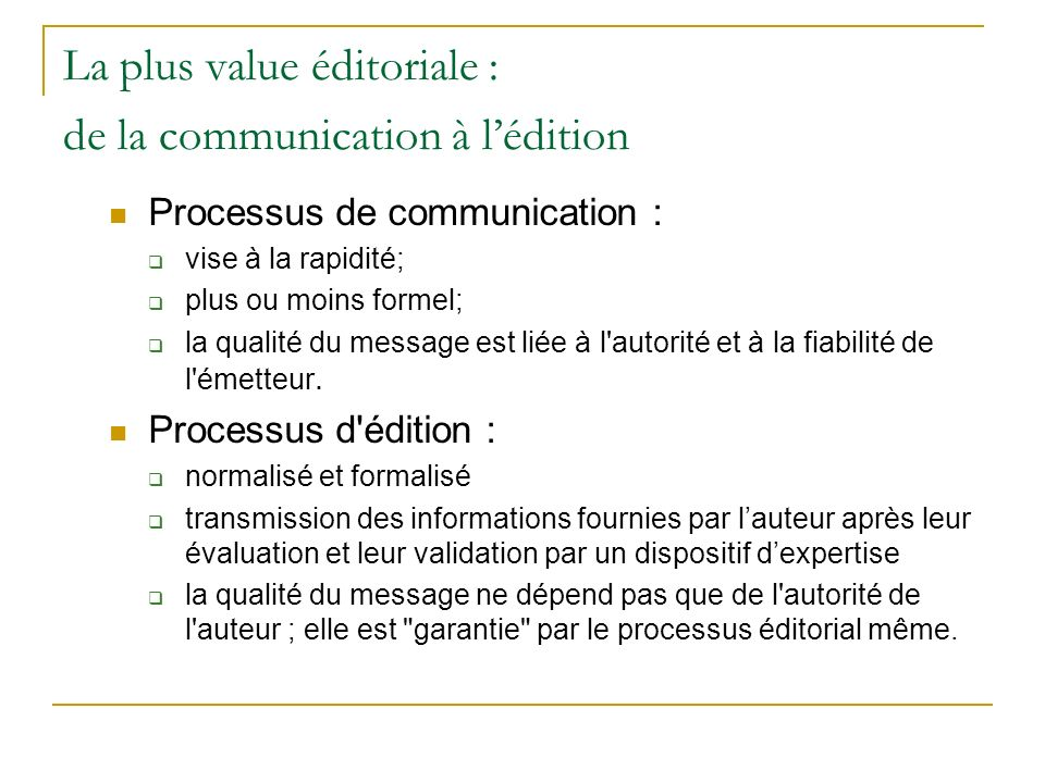 La plus value éditoriale : de la communication à lédition Processus de communication : vise à la rapidité; plus ou moins formel; la qualité du message est liée à l autorité et à la fiabilité de l émetteur.