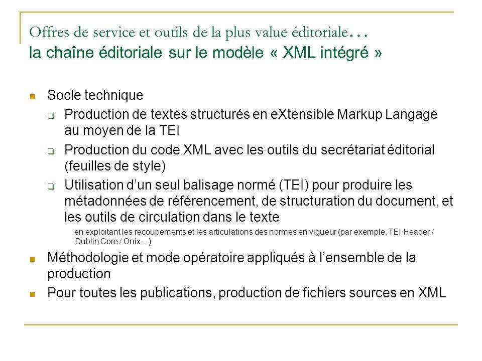 Offres de service et outils de la plus value éditoriale … la chaîne éditoriale sur le modèle « XML intégré » Socle technique Production de textes structurés en eXtensible Markup Langage au moyen de la TEI Production du code XML avec les outils du secrétariat éditorial (feuilles de style) Utilisation dun seul balisage normé (TEI) pour produire les métadonnées de référencement, de structuration du document, et les outils de circulation dans le texte en exploitant les recoupements et les articulations des normes en vigueur (par exemple, TEI Header / Dublin Core / Onix…) Méthodologie et mode opératoire appliqués à lensemble de la production Pour toutes les publications, production de fichiers sources en XML