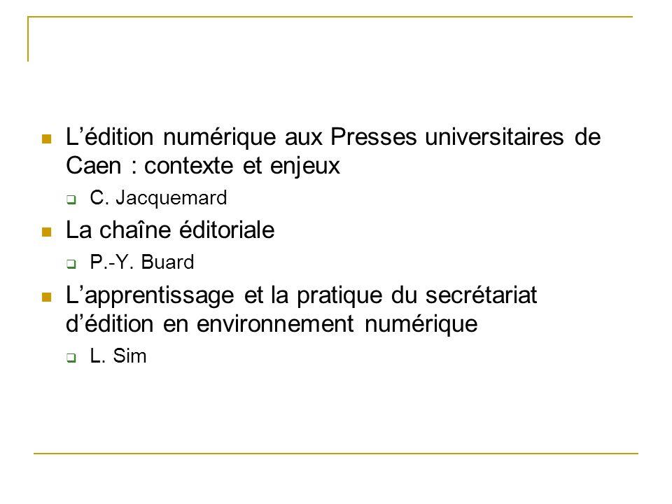 Lédition numérique aux Presses universitaires de Caen : contexte et enjeux C. Jacquemard La chaîne éditoriale P.-Y. Buard Lapprentissage et la pratiqu