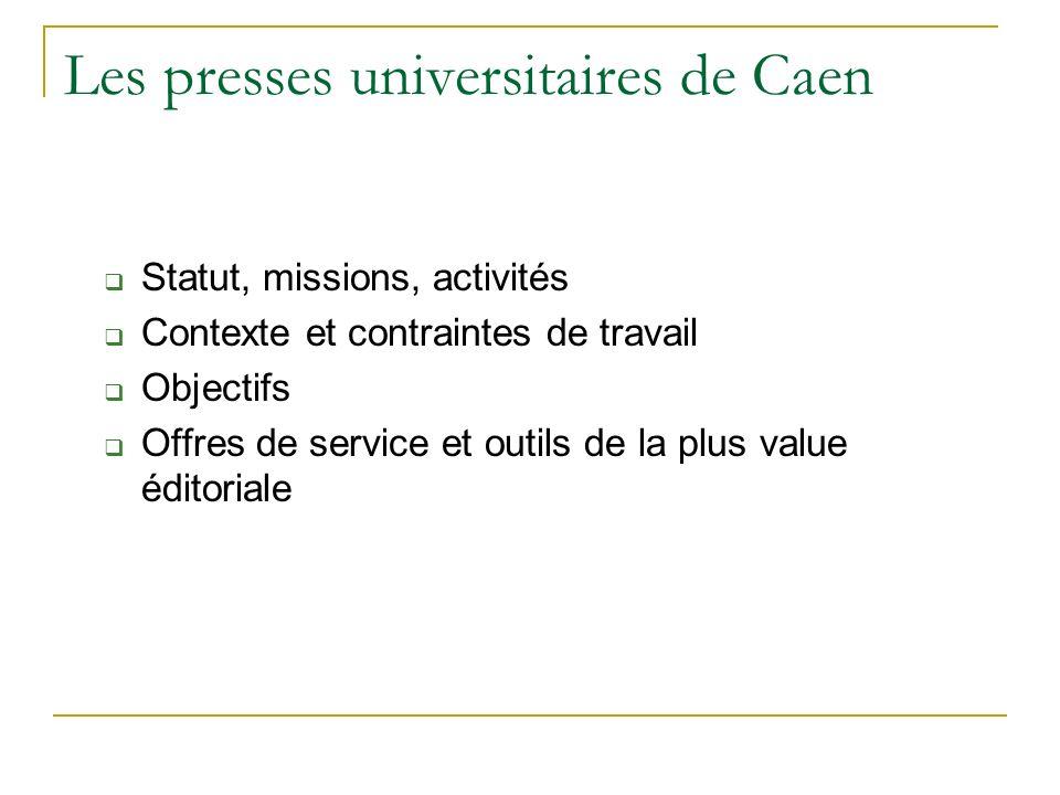 Les presses universitaires de Caen Statut, missions, activités Contexte et contraintes de travail Objectifs Offres de service et outils de la plus val
