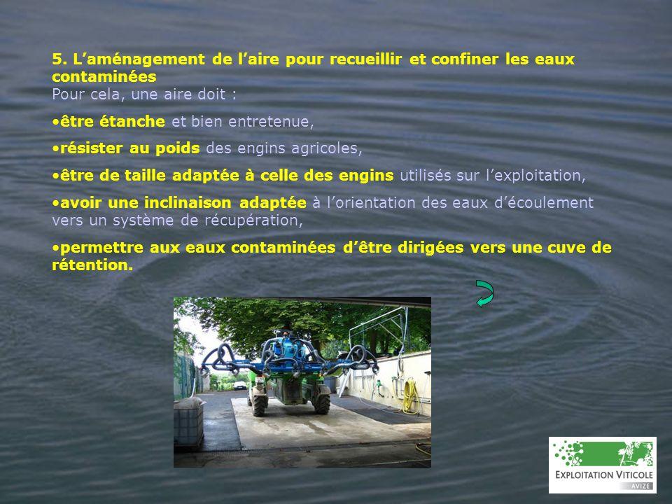 5. Laménagement de laire pour recueillir et confiner les eaux contaminées Pour cela, une aire doit : être étanche et bien entretenue, résister au poid
