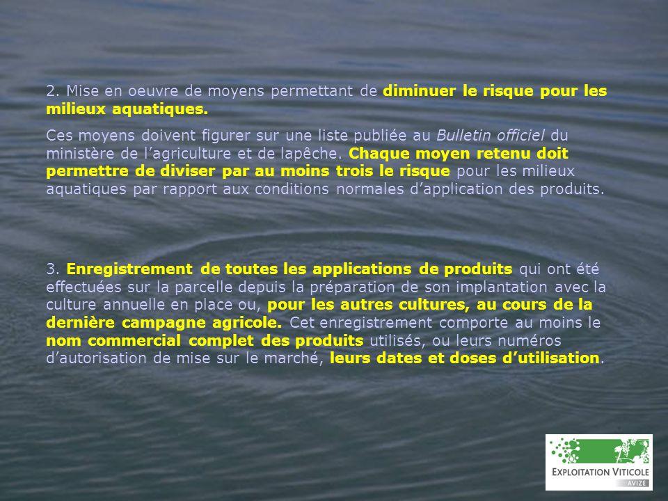 2. Mise en oeuvre de moyens permettant de diminuer le risque pour les milieux aquatiques. Ces moyens doivent figurer sur une liste publiée au Bulletin