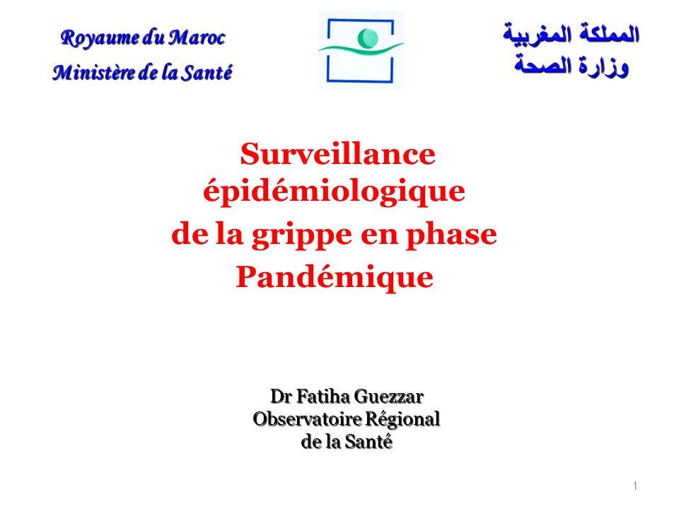 Surveillance épidémiologique de la grippe en phase Pandémique 1 Dr Fatiha Guezzar Observatoire Régional de la Santé Royaume du Maroc Ministère de la Santé المملكة المغربية وزارة الصحة