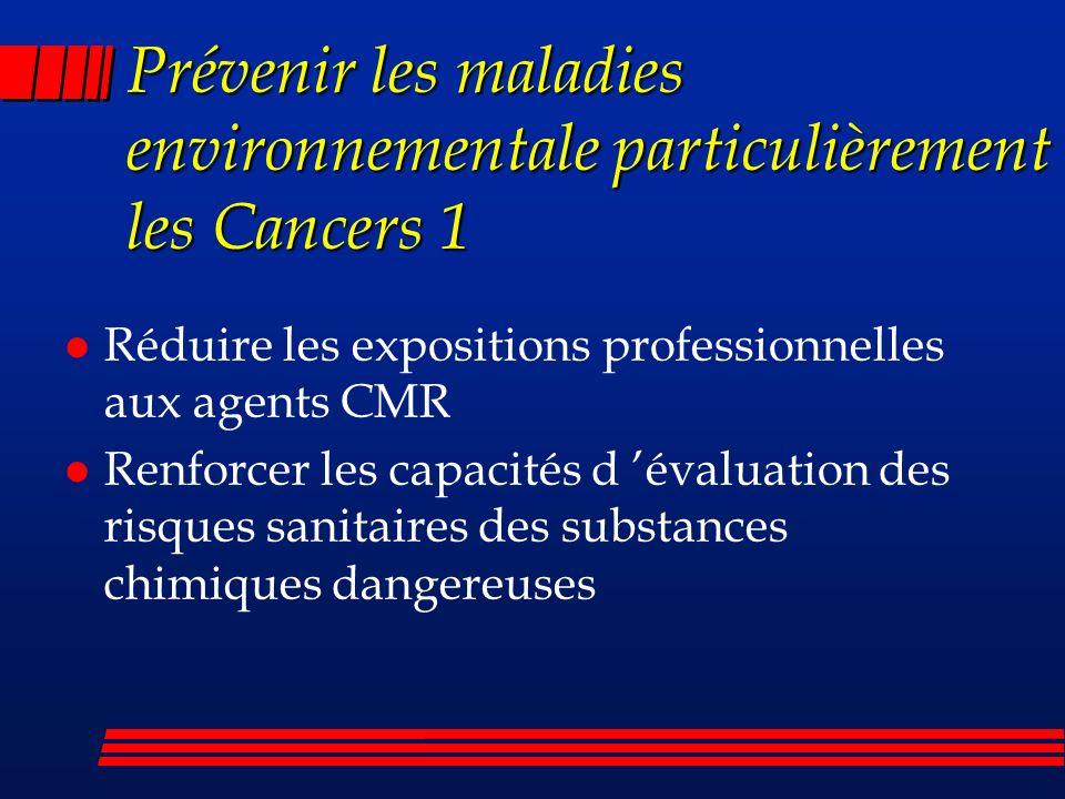 Prévenir les maladies environnementale particulièrement les Cancers 1 l Réduire les expositions professionnelles aux agents CMR l Renforcer les capacités d évaluation des risques sanitaires des substances chimiques dangereuses