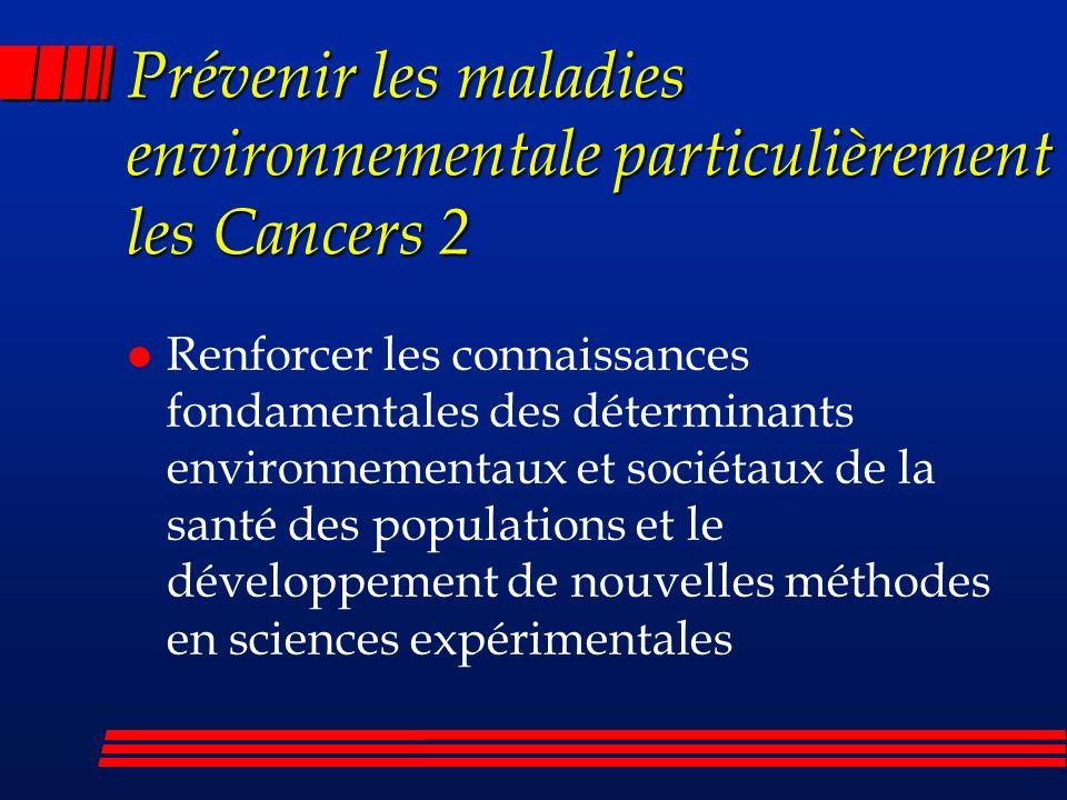 Prévenir les maladies environnementale particulièrement les Cancers 2 l Renforcer les connaissances fondamentales des déterminants environnementaux et