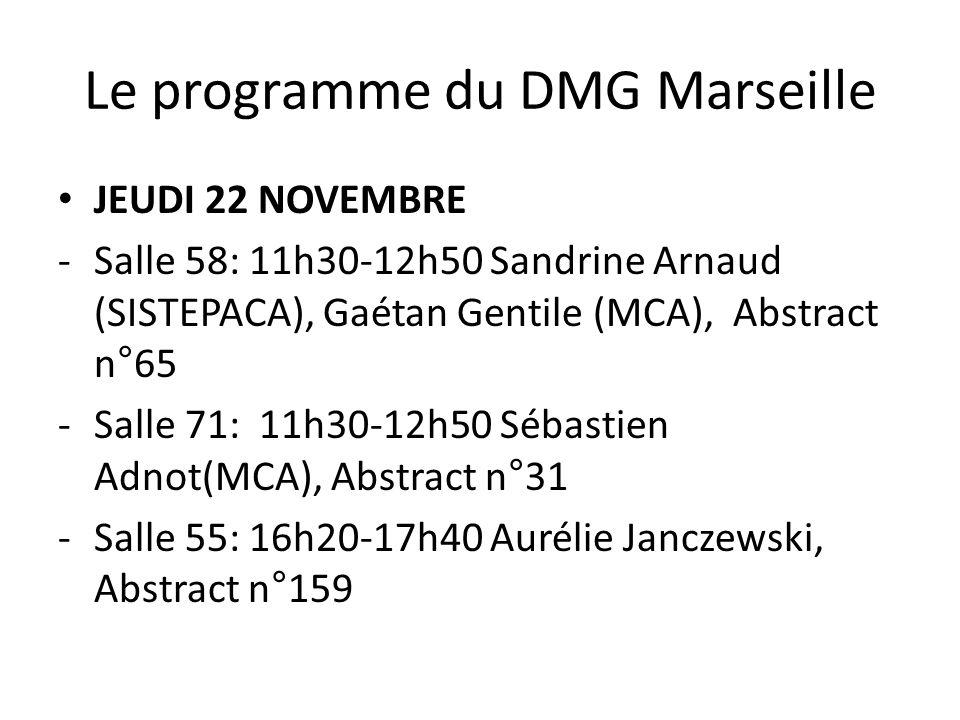 Le programme du DMG Marseille JEUDI 22 NOVEMBRE -Salle 58: 11h30-12h50 Sandrine Arnaud (SISTEPACA), Gaétan Gentile (MCA), Abstract n°65 -Salle 71: 11h