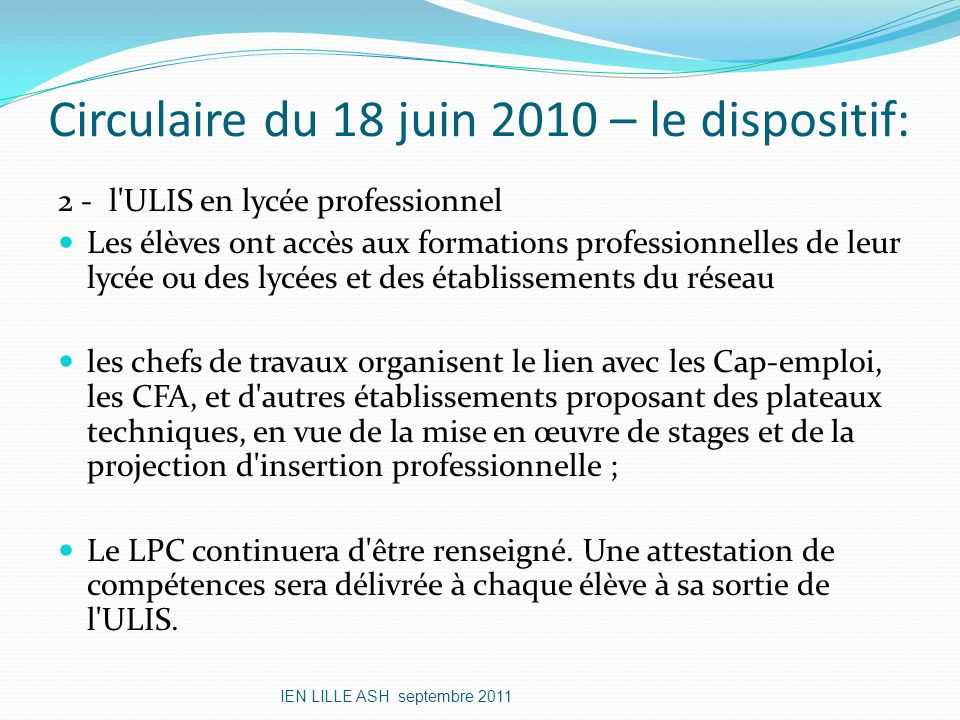 Circulaire du 18 juin 2010 – le dispositif: 2 - l'ULIS en lycée professionnel Les élèves ont accès aux formations professionnelles de leur lycée ou de