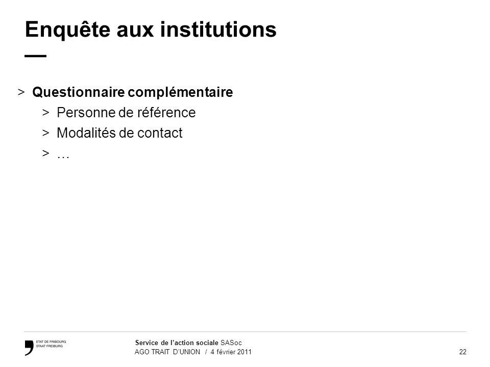 22 Service de laction sociale SASoc AGO TRAIT DUNION / 4 février 2011 Enquête aux institutions >Questionnaire complémentaire >Personne de référence >M