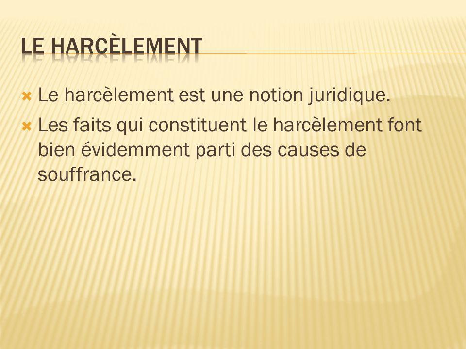 Le harcèlement est une notion juridique. Les faits qui constituent le harcèlement font bien évidemment parti des causes de souffrance.