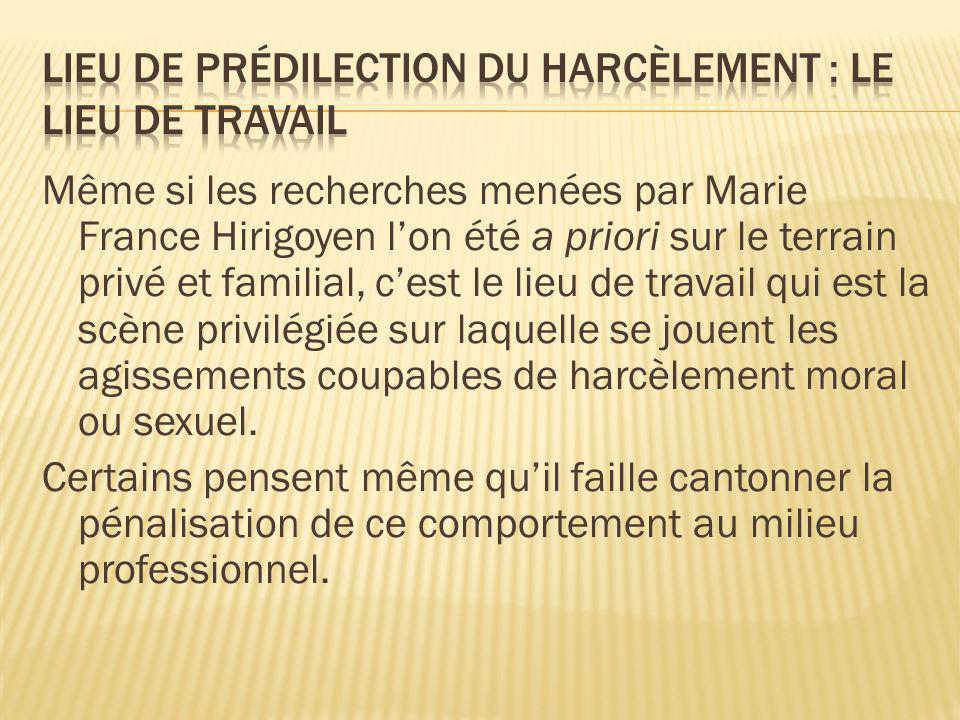 Même si les recherches menées par Marie France Hirigoyen lon été a priori sur le terrain privé et familial, cest le lieu de travail qui est la scène p