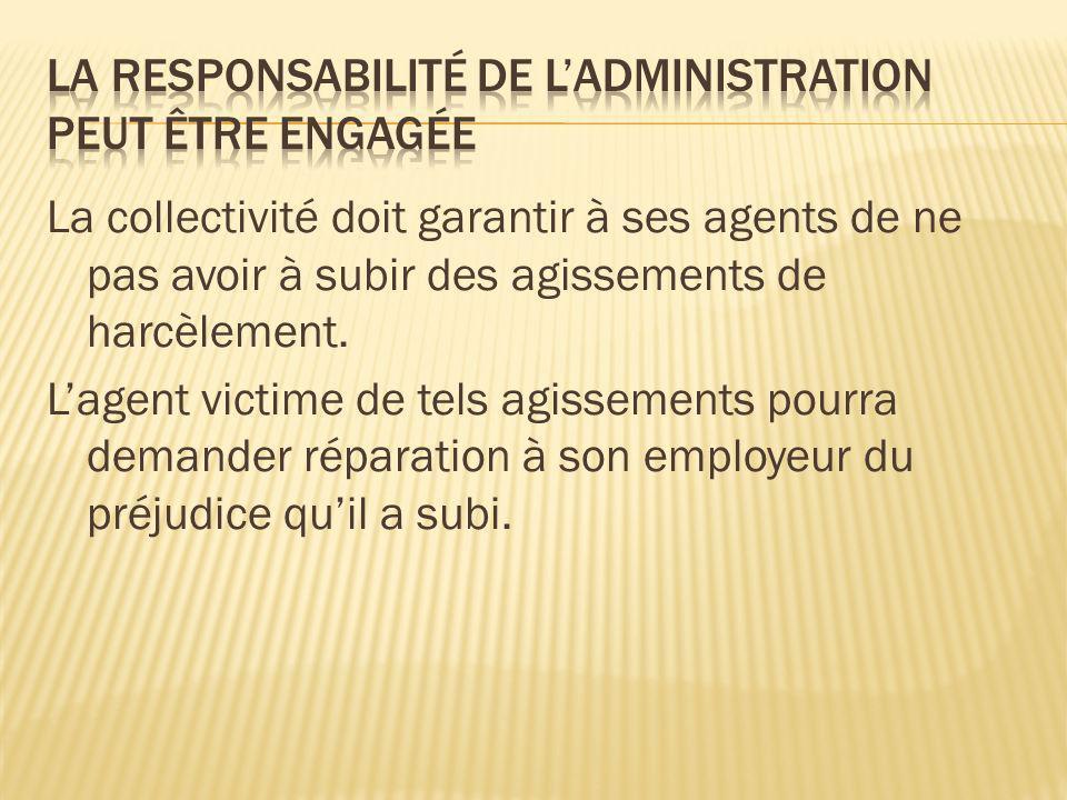 La collectivité doit garantir à ses agents de ne pas avoir à subir des agissements de harcèlement. Lagent victime de tels agissements pourra demander