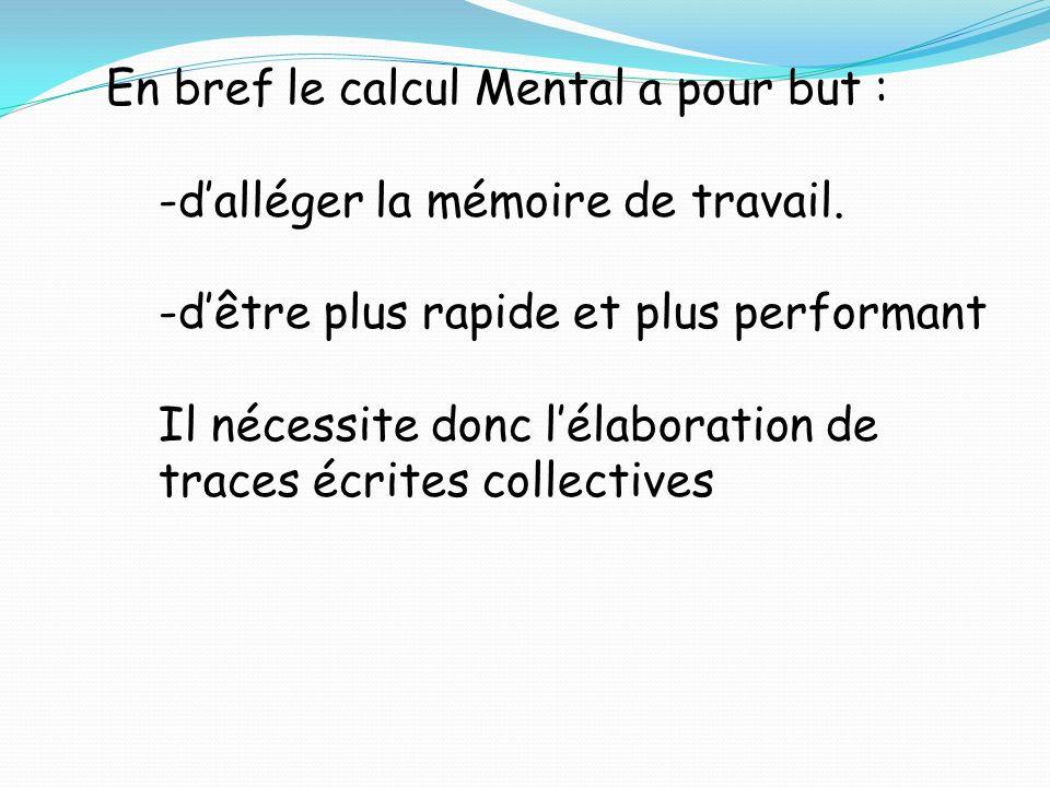 En bref le calcul Mental a pour but : -dalléger la mémoire de travail. -dêtre plus rapide et plus performant Il nécessite donc lélaboration de traces