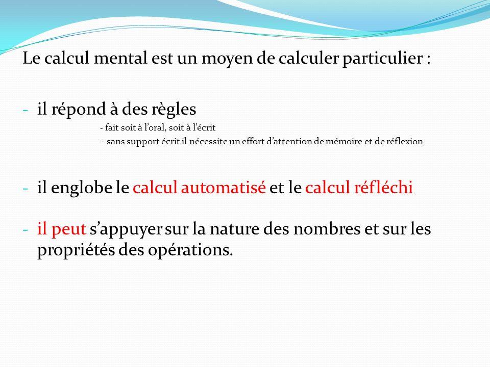 Le calcul mental est un moyen de calculer particulier : - il répond à des règles - fait soit à loral, soit à lécrit - sans support écrit il nécessite