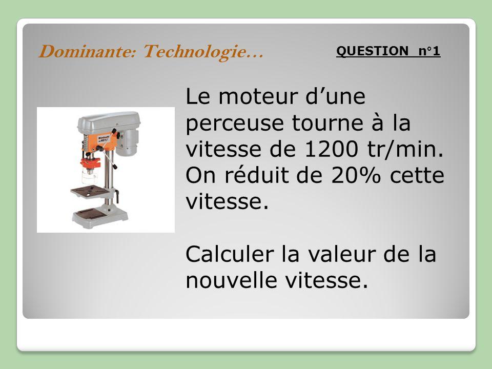 Dominante: Technologie… QUESTION n°1 Le moteur dune perceuse tourne à la vitesse de 1200 tr/min. On réduit de 20% cette vitesse. Calculer la valeur de