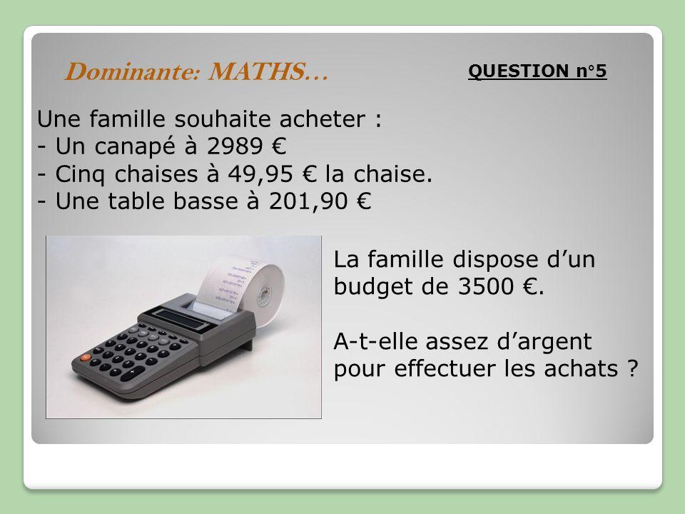 QUESTION n°5 Dominante: MATHS… Une famille souhaite acheter : - Un canapé à 2989 - Cinq chaises à 49,95 la chaise. - Une table basse à 201,90 La famil