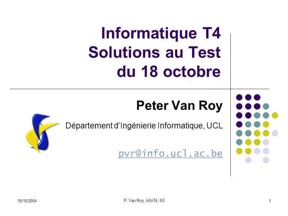18/10/2004 P. Van Roy, InfoT4, S5 1 Informatique T4 Solutions au Test du 18 octobre Peter Van Roy Département dIngénierie Informatique, UCL pvr@info.u