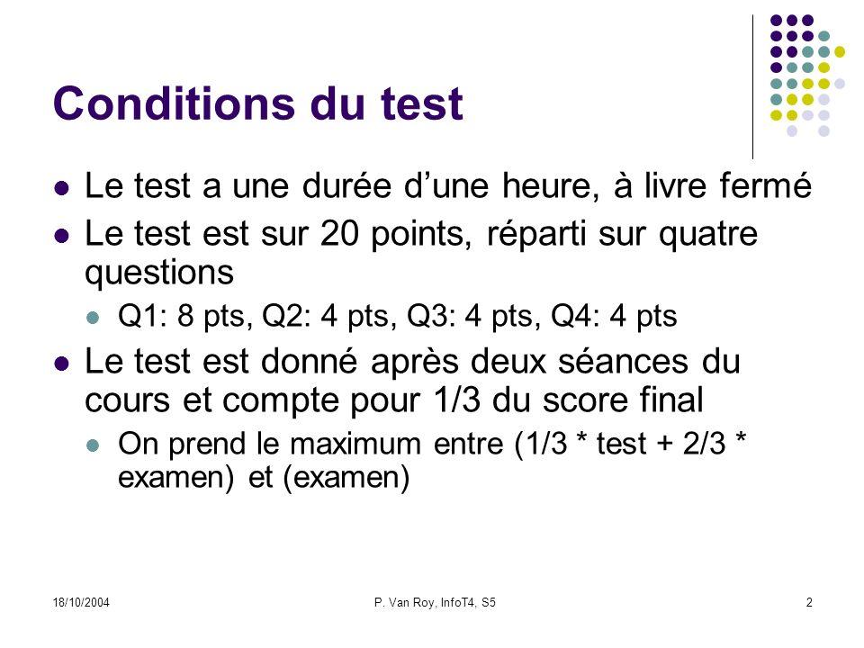 18/10/2004P. Van Roy, InfoT4, S52 Conditions du test Le test a une durée dune heure, à livre fermé Le test est sur 20 points, réparti sur quatre quest