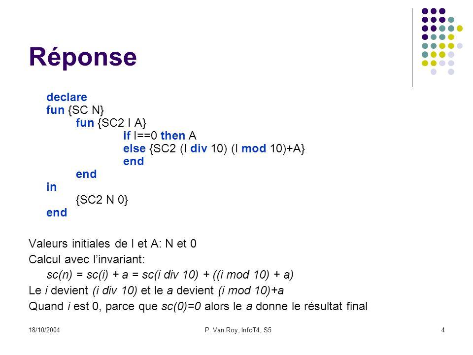18/10/2004P. Van Roy, InfoT4, S54 Réponse declare fun {SC N} fun {SC2 I A} if I==0 then A else {SC2 (I div 10) (I mod 10)+A} end end in {SC2 N 0} end