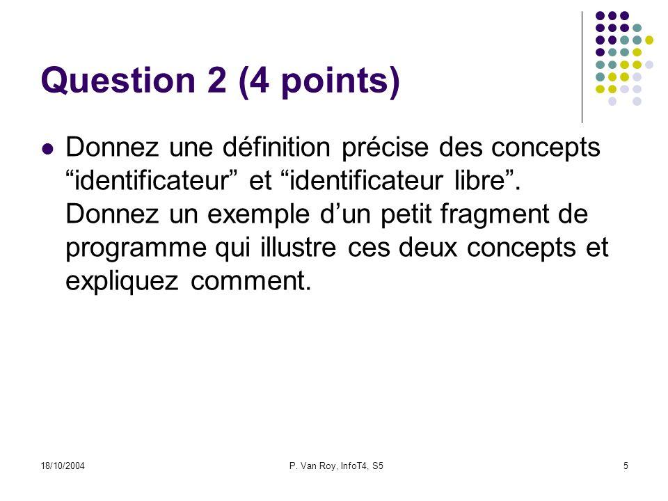 18/10/2004P. Van Roy, InfoT4, S55 Question 2 (4 points) Donnez une définition précise des concepts identificateur et identificateur libre. Donnez un e