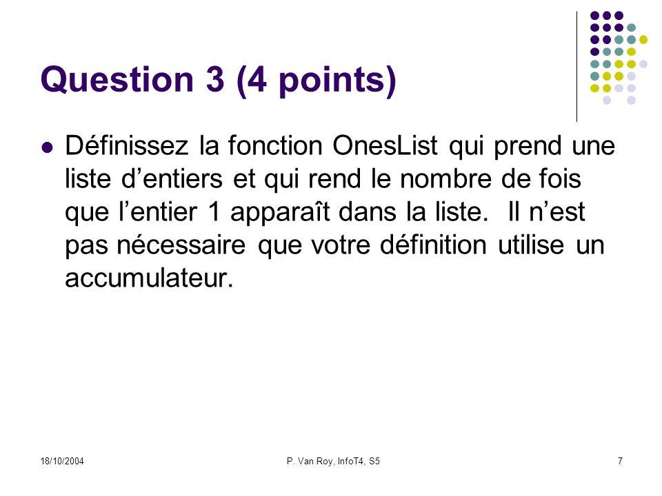 18/10/2004P. Van Roy, InfoT4, S57 Question 3 (4 points) Définissez la fonction OnesList qui prend une liste dentiers et qui rend le nombre de fois que