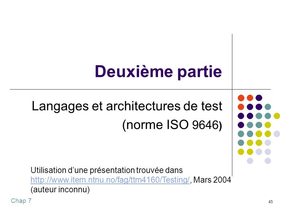Chap 7 45 Deuxième partie Langages et architectures de test (norme ISO 9646 ) Utilisation dune présentation trouvée dans http://www.item.ntnu.no/fag/ttm4160/Testing/http://www.item.ntnu.no/fag/ttm4160/Testing/, Mars 2004 (auteur inconnu)