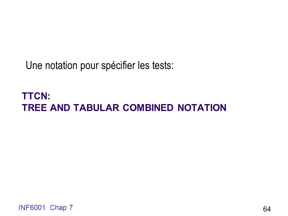 TTCN: TREE AND TABULAR COMBINED NOTATION Une notation pour spécifier les tests: INF6001 Chap 7 64