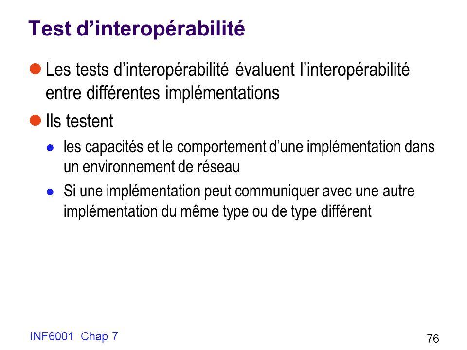Test dinteropérabilité Les tests dinteropérabilité évaluent linteropérabilité entre différentes implémentations Ils testent les capacités et le comportement dune implémentation dans un environnement de réseau Si une implémentation peut communiquer avec une autre implémentation du même type ou de type différent INF6001 Chap 7 76