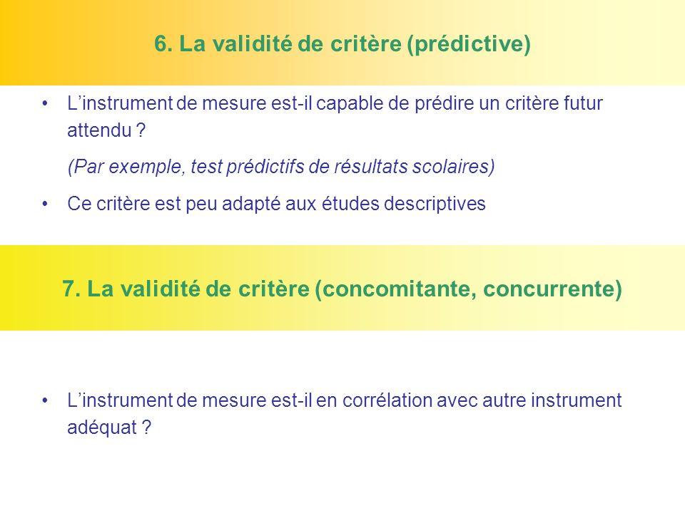 6. La validité de critère (prédictive) Linstrument de mesure est-il capable de prédire un critère futur attendu ? (Par exemple, test prédictifs de rés