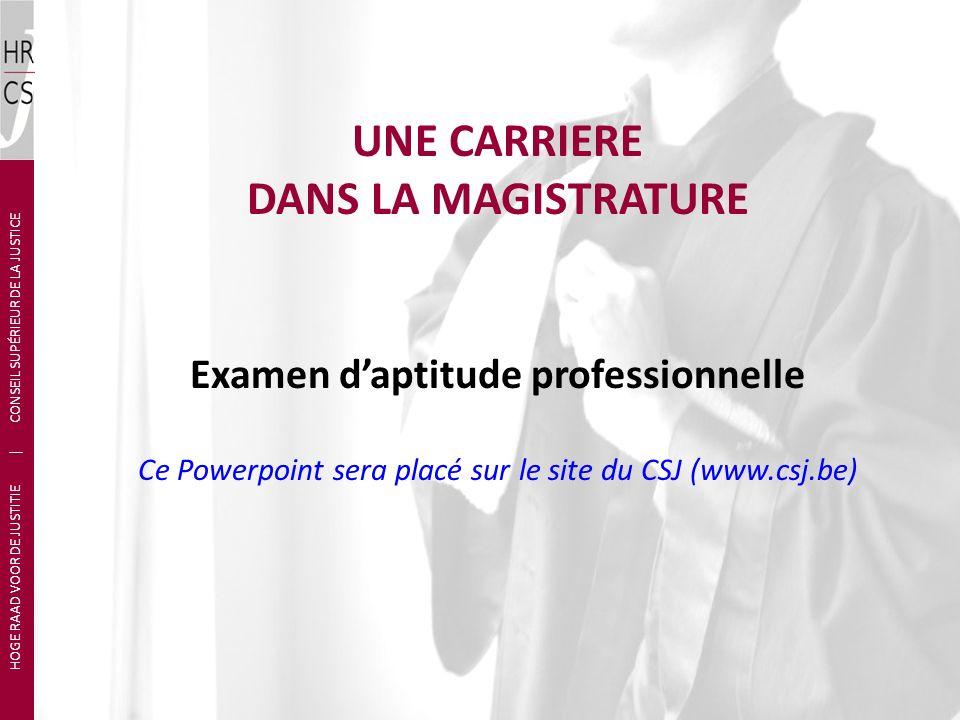 UNE CARRIERE DANS LA MAGISTRATURE Examen daptitude professionnelle Ce Powerpoint sera placé sur le site du CSJ (www.csj.be) HOGE RAAD VOOR DE JUSTITIE