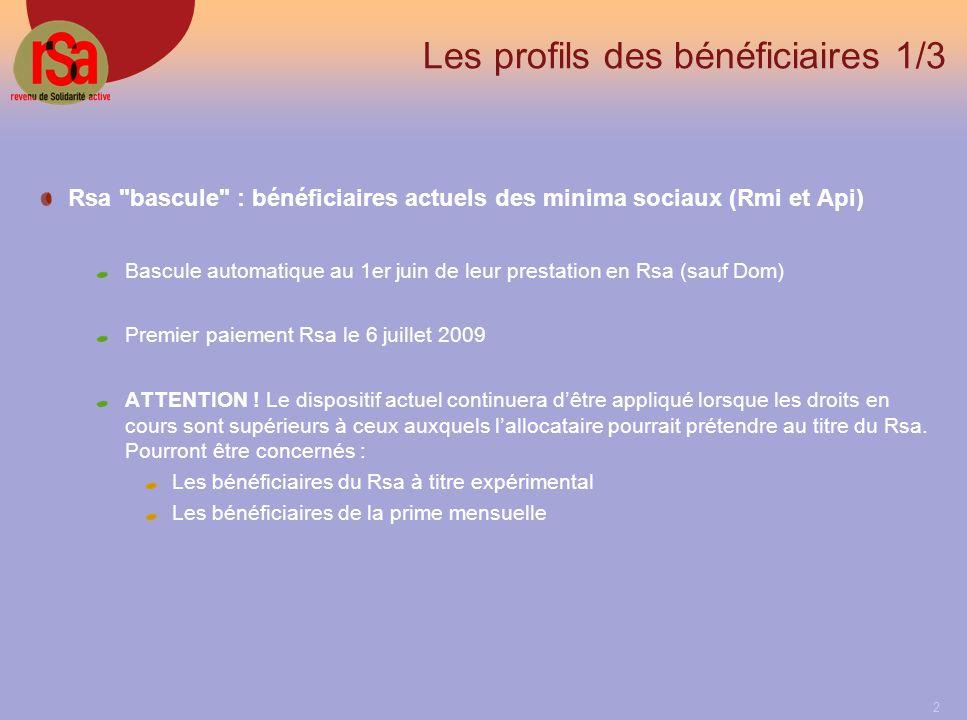 2 Les profils des bénéficiaires 1/3 Rsa bascule : bénéficiaires actuels des minima sociaux (Rmi et Api) Bascule automatique au 1er juin de leur prestation en Rsa (sauf Dom) Premier paiement Rsa le 6 juillet 2009 ATTENTION .
