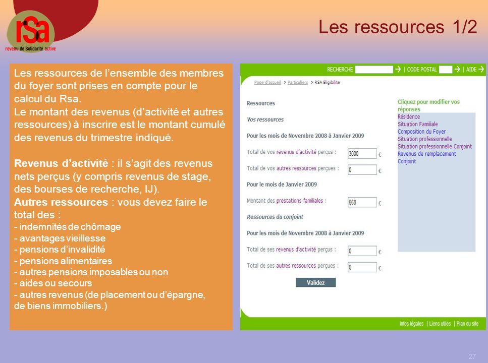 27 Les ressources 1/2 Les ressources de lensemble des membres du foyer sont prises en compte pour le calcul du Rsa.