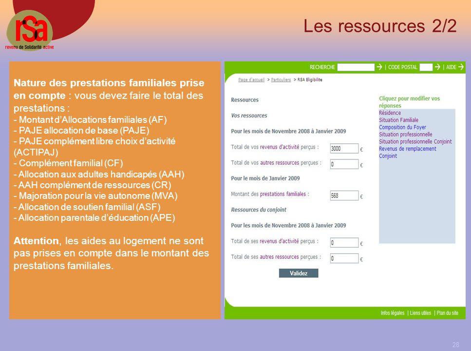 28 Les ressources 2/2 Nature des prestations familiales prise en compte : vous devez faire le total des prestations : - Montant dAllocations familiales (AF) - PAJE allocation de base (PAJE) - PAJE complément libre choix dactivité (ACTIPAJ) - Complément familial (CF) - Allocation aux adultes handicapés (AAH) - AAH complément de ressources (CR) - Majoration pour la vie autonome (MVA) - Allocation de soutien familial (ASF) - Allocation parentale déducation (APE) Attention, les aides au logement ne sont pas prises en compte dans le montant des prestations familiales.